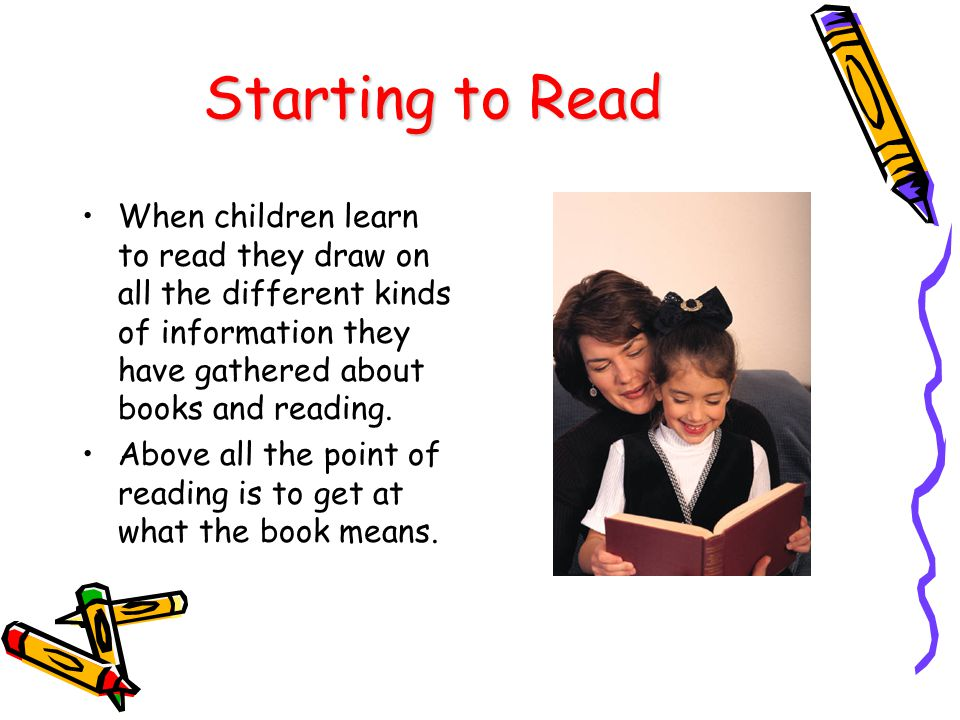 Starting to Read When children learn to read they draw on all the different kinds of information they have gathered about books and reading.