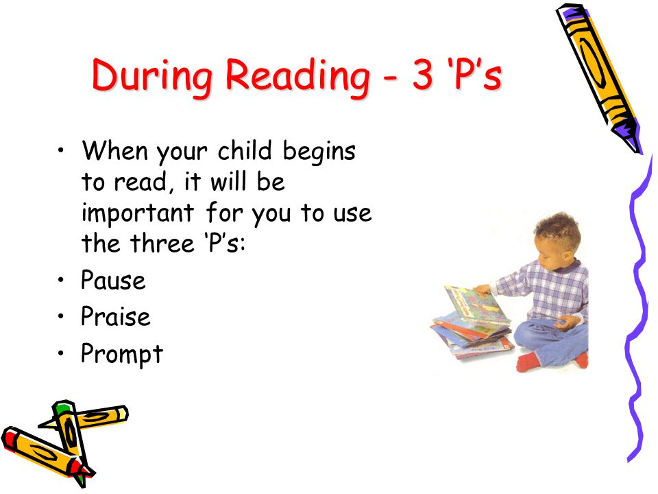 During Reading - 3 'P's When your child begins to read, it will be important for you to use the three 'P's: Pause Praise Prompt