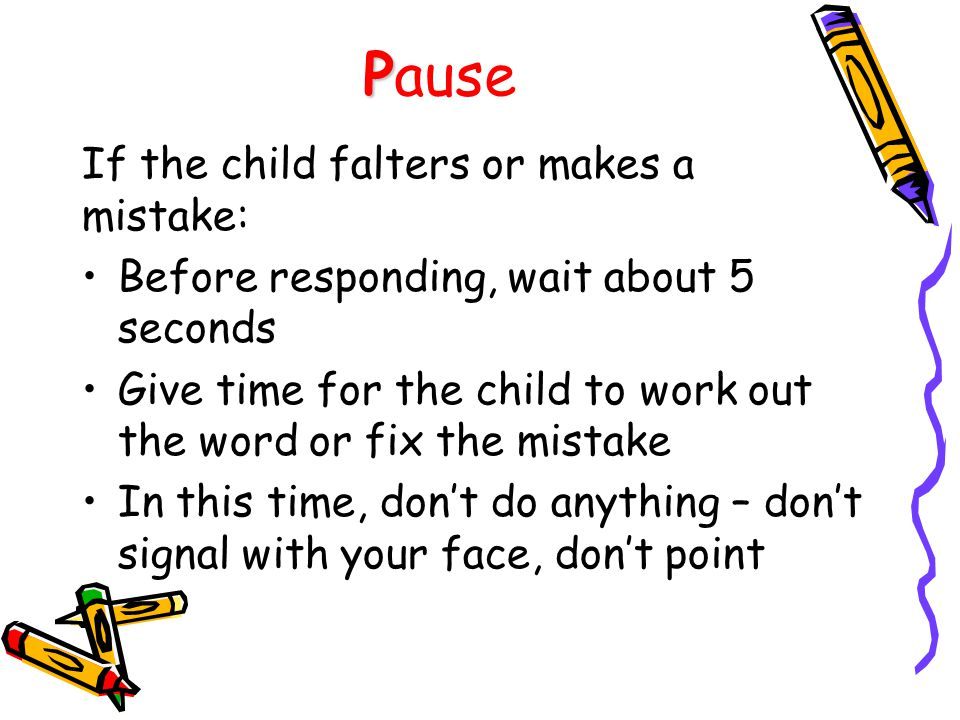 P Pause If the child falters or makes a mistake: Before responding, wait about 5 seconds Give time for the child to work out the word or fix the mistake In this time, don't do anything – don't signal with your face, don't point