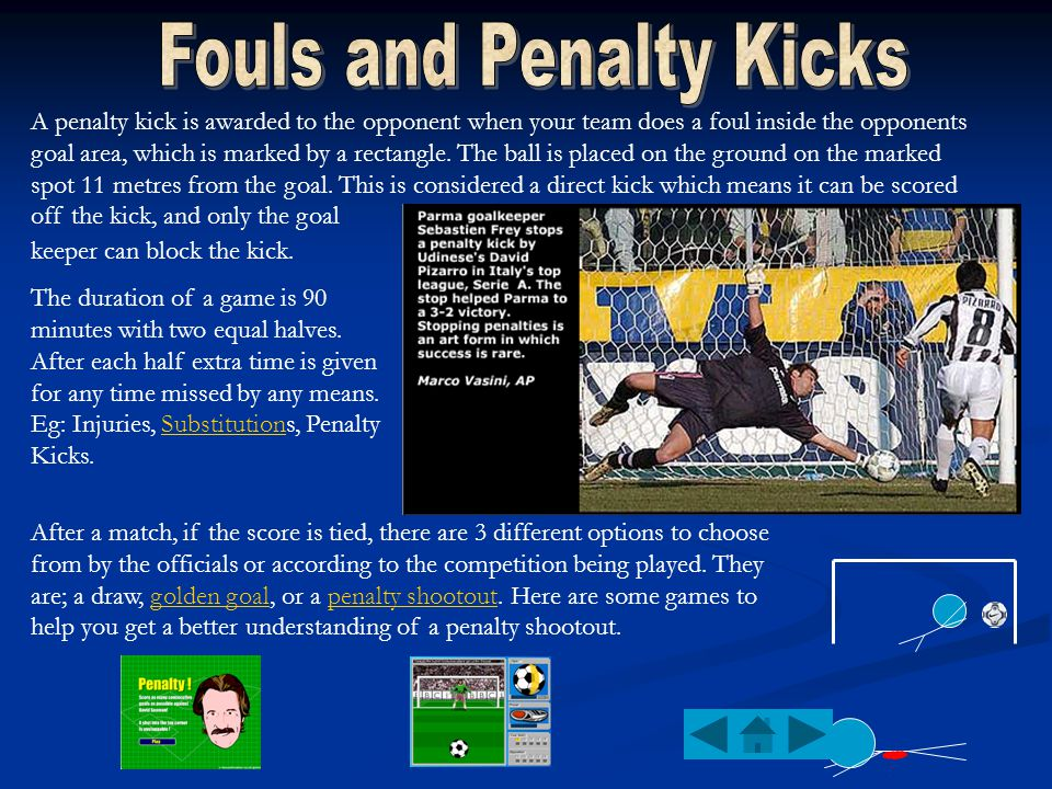 A penalty kick is awarded to the opponent when your team does a foul inside the opponents goal area, which is marked by a rectangle.