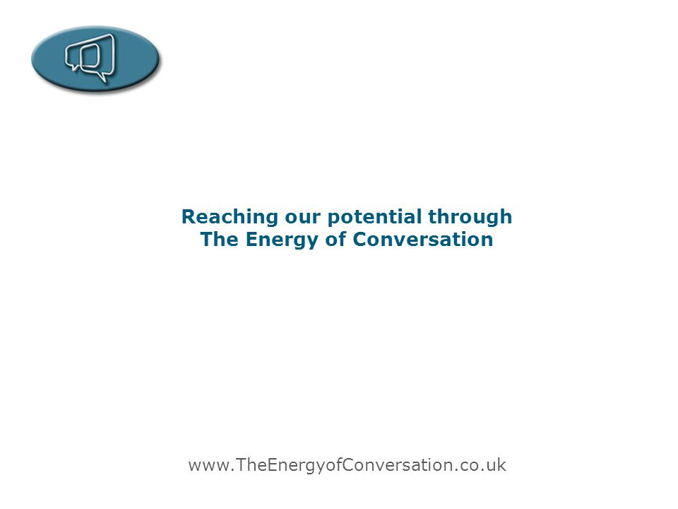 Reaching our potential through The Energy of Conversation www.TheEnergyofConversation.co.uk