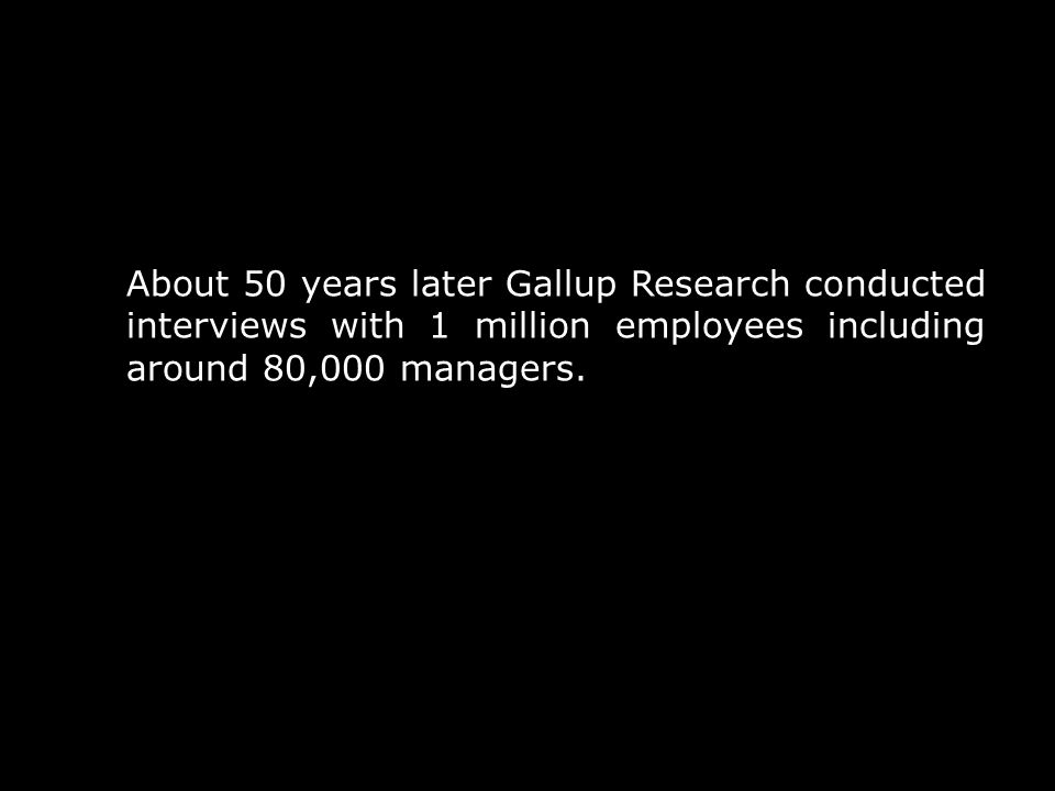 About 50 years later Gallup Research conducted interviews with 1 million employees including around 80,000 managers.