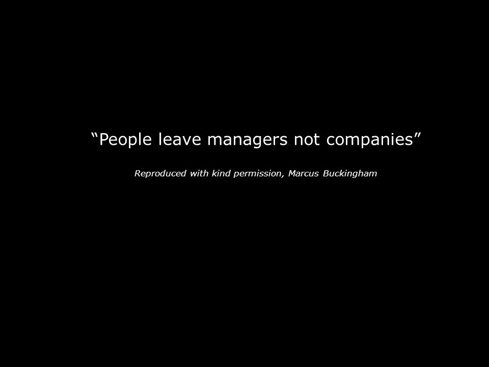 """""""People leave managers not companies"""" Reproduced with kind permission, Marcus Buckingham -"""