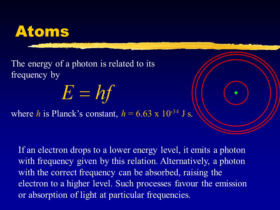 Atoms where h is Planck's constant, h = 6.63 x 10 -34 J s. The energy of a photon is related to its frequency by If an electron drops to a lower energ
