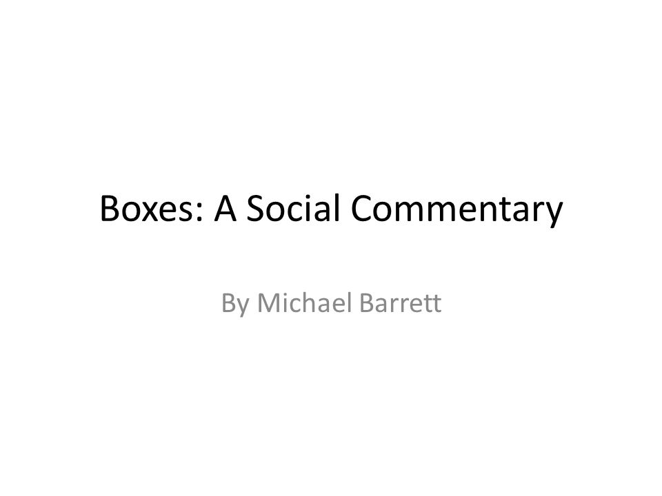 Boxes: A Social Commentary By Michael Barrett