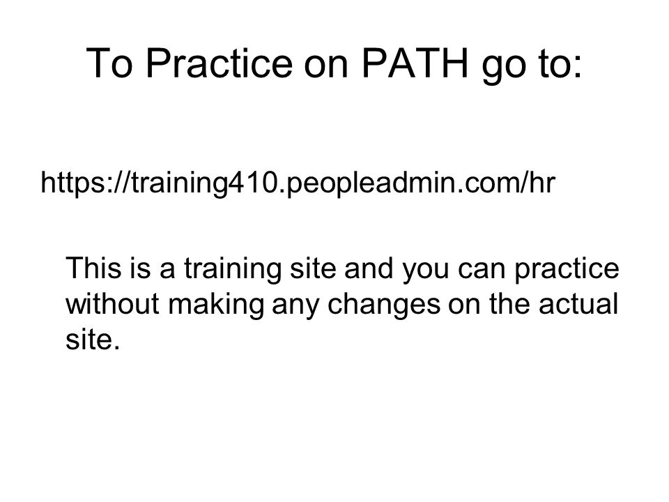To Practice on PATH go to: https://training410.peopleadmin.com/hr This is a training site and you can practice without making any changes on the actual site.