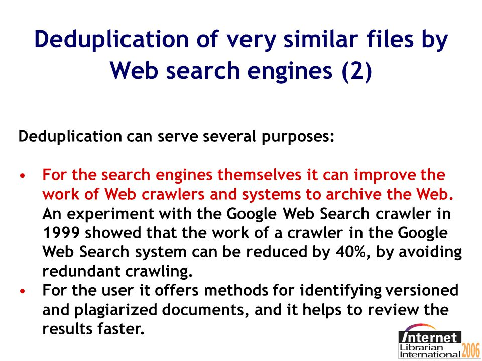 Deduplication of very similar files by Web search engines (1) To help users in view of the many copies, duplicates, or very similar files, Web search engines can apply deduplication.