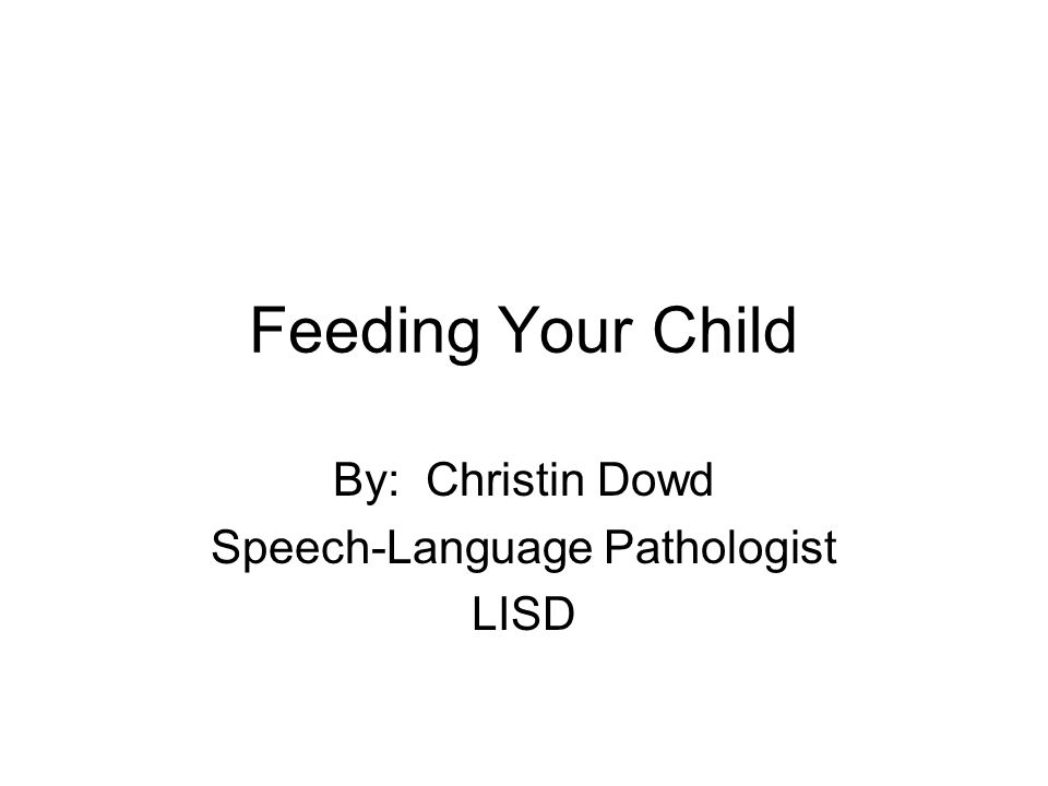 Feeding Your Child By: Christin Dowd Speech-Language Pathologist LISD