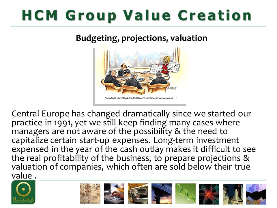 Budgeting, projections, valuation Strategy HCM Group Value Creation Central Europe has changed dramatically since we started our practice in 1991, yet we still keep finding many cases where managers are not aware of the possibility & the need to capitalize certain start-up expenses.