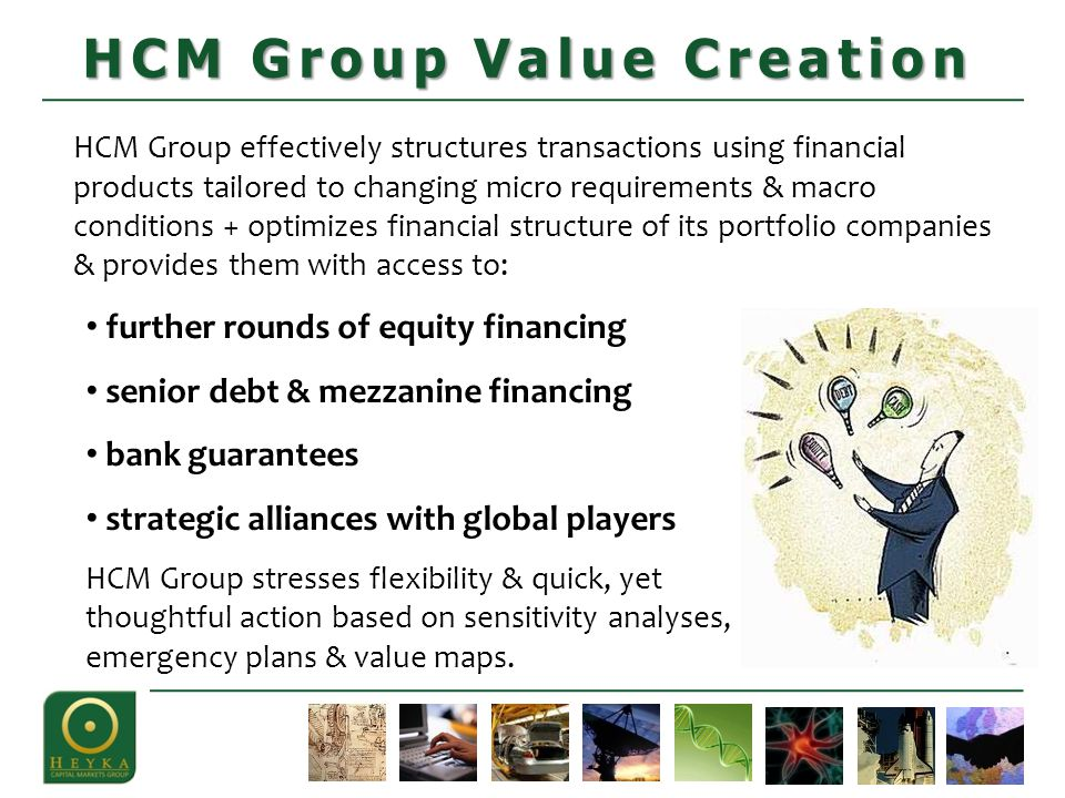 HCM Group effectively structures transactions using financial products tailored to changing micro requirements & macro conditions + optimizes financial structure of its portfolio companies & provides them with access to: HCM Group Value Creation further rounds of equity financing senior debt & mezzanine financing bank guarantees strategic alliances with global players HCM Group stresses flexibility & quick, yet thoughtful action based on sensitivity analyses, emergency plans & value maps.