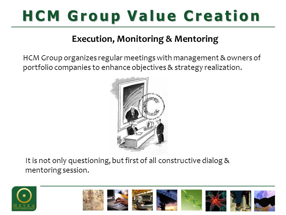 Execution, Monitoring & Mentoring HCM Group organizes regular meetings with management & owners of portfolio companies to enhance objectives & strategy realization.