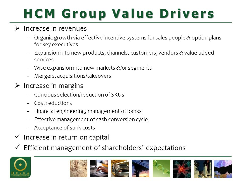  Increase in revenues –Organic growth via effective incentive systems for sales people & option plans for key executives –Expansion into new products, channels, customers, vendors & value-added services –Wise expansion into new markets &/or segments –Mergers, acquisitions/takeovers  Increase in margins –Concious selection/reduction of SKUs –Cost reductions –Financial engineering, management of banks –Effective management of cash conversion cycle –Acceptance of sunk costs Increase in return on capital Efficient management of shareholders' expectations HCM Group Value Drivers