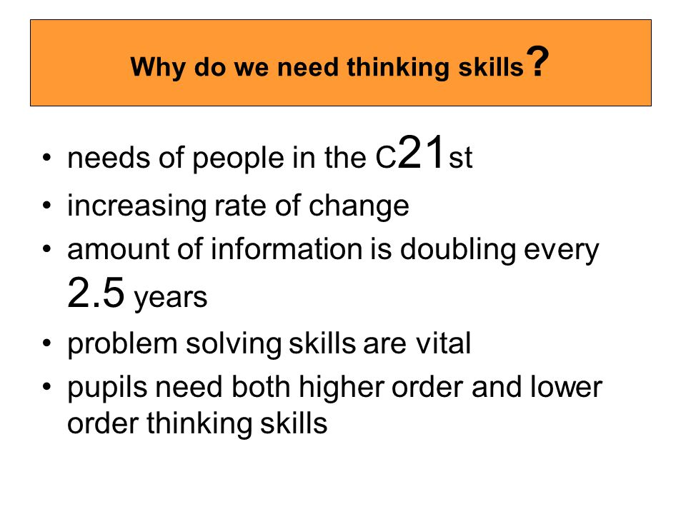 needs of people in the C 21 st increasing rate of change amount of information is doubling every 2.5 years problem solving skills are vital pupils need both higher order and lower order thinking skills Why do we need thinking skills ?