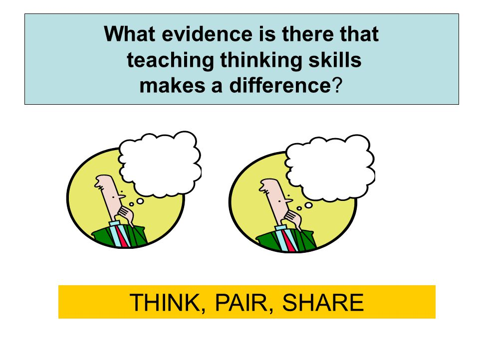 What evidence is there that teaching thinking skills makes a difference? THINK, PAIR, SHARE