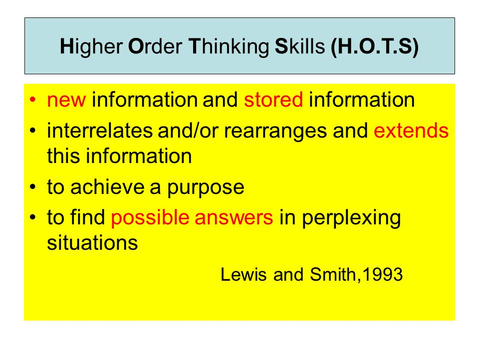 new information and stored information interrelates and/or rearranges and extends this information to achieve a purpose to find possible answers in perplexing situations Lewis and Smith,1993 Higher Order Thinking Skills (H.O.T.S)