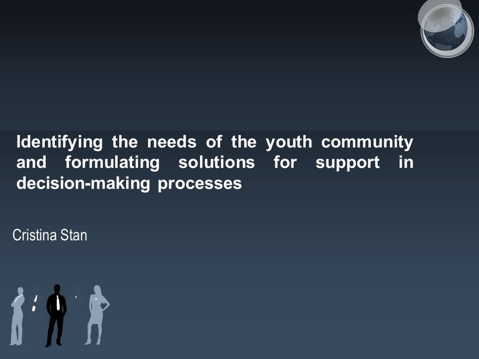 Identifying the needs of the youth community and formulating solutions for support in decision-making processes Cristina Stan