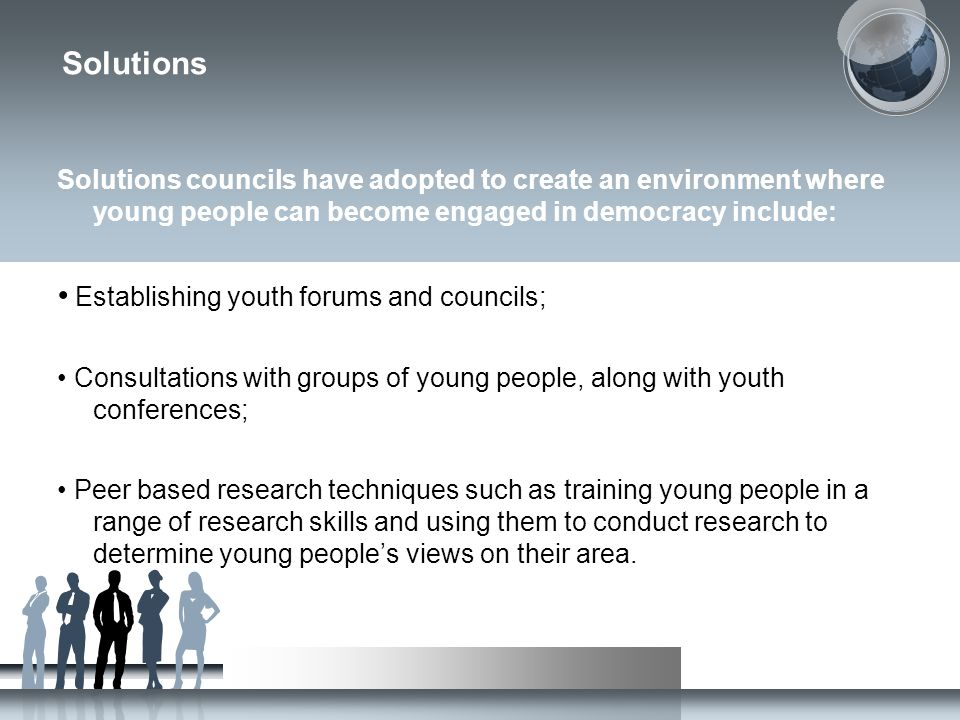 Solutions Solutions councils have adopted to create an environment where young people can become engaged in democracy include: Establishing youth forums and councils; Consultations with groups of young people, along with youth conferences; Peer based research techniques such as training young people in a range of research skills and using them to conduct research to determine young people's views on their area.