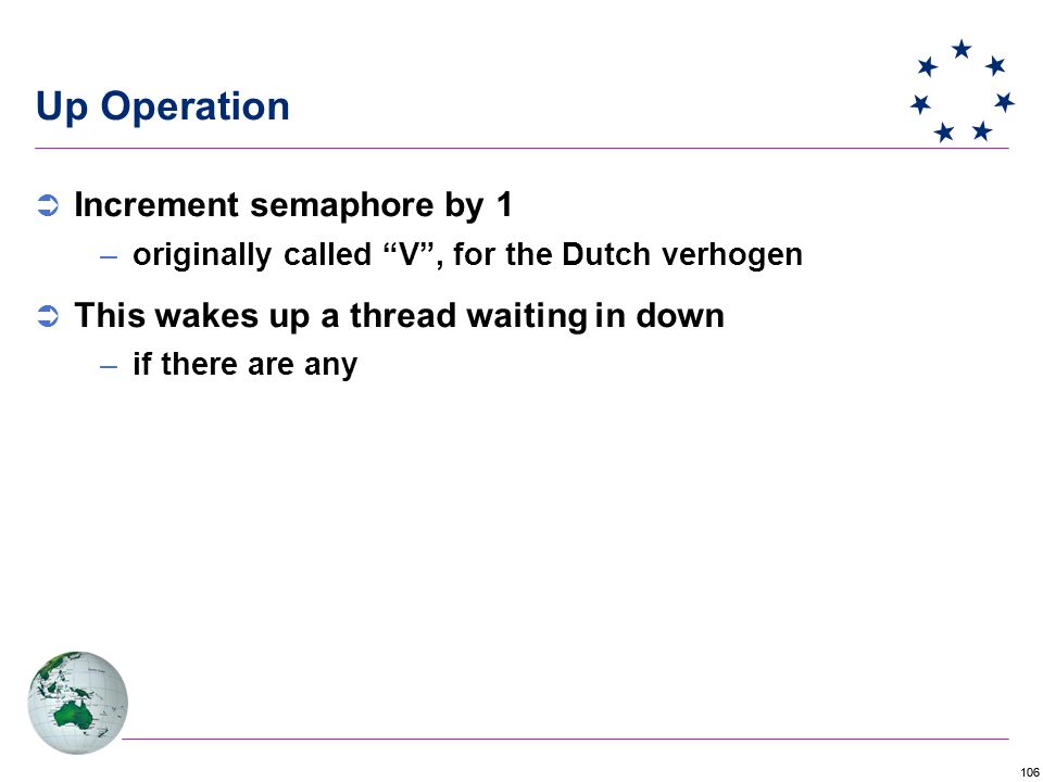 106 Up Operation  Increment semaphore by 1 –originally called V , for the Dutch verhogen  This wakes up a thread waiting in down –if there are any
