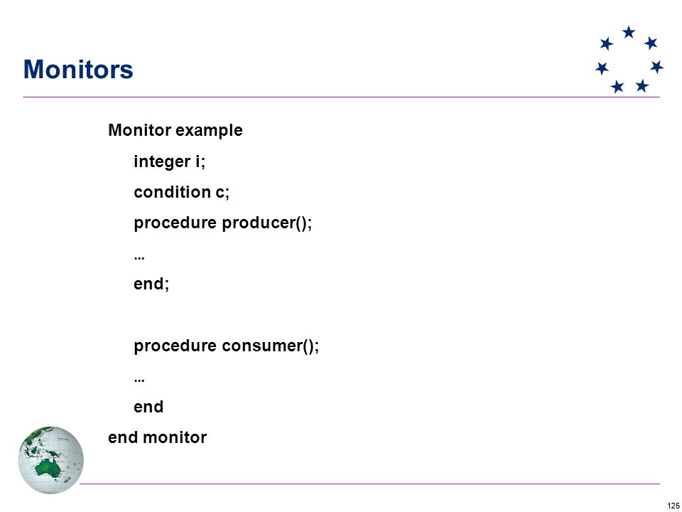 125 Monitors Monitor example integer i; condition c; procedure producer(); … end; procedure consumer(); … end end monitor