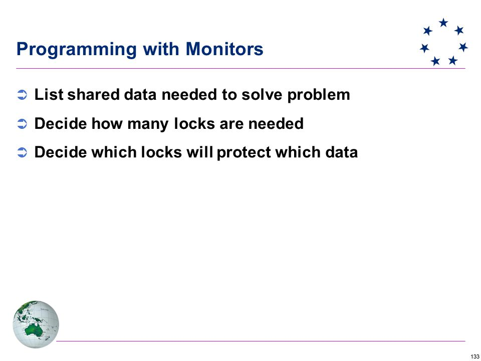 133 Programming with Monitors  List shared data needed to solve problem  Decide how many locks are needed  Decide which locks will protect which data