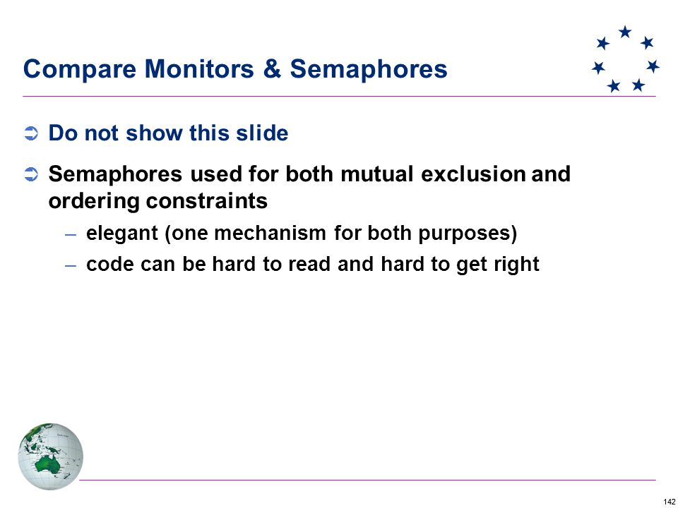 142  Do not show this slide  Semaphores used for both mutual exclusion and ordering constraints –elegant (one mechanism for both purposes) –code can be hard to read and hard to get right Compare Monitors & Semaphores