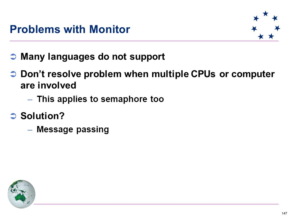 147 Problems with Monitor  Many languages do not support  Don't resolve problem when multiple CPUs or computer are involved –This applies to semaphore too  Solution.