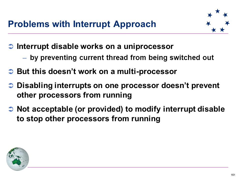 161 Problems with Interrupt Approach  Interrupt disable works on a uniprocessor –by preventing current thread from being switched out  But this doesn't work on a multi-processor  Disabling interrupts on one processor doesn't prevent other processors from running  Not acceptable (or provided) to modify interrupt disable to stop other processors from running
