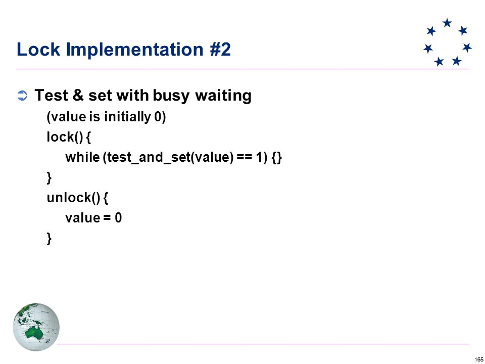 165 Lock Implementation #2  Test & set with busy waiting (value is initially 0) lock() { while (test_and_set(value) == 1) {} } unlock() { value = 0 }