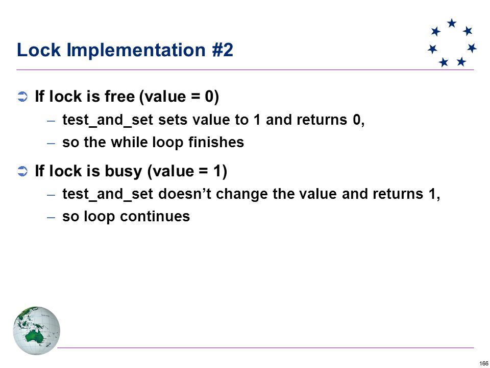 166 Lock Implementation #2  If lock is free (value = 0) –test_and_set sets value to 1 and returns 0, –so the while loop finishes  If lock is busy (value = 1) –test_and_set doesn't change the value and returns 1, –so loop continues
