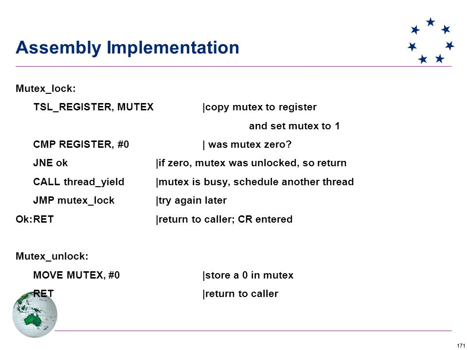 171 Assembly Implementation Mutex_lock: TSL_REGISTER, MUTEX |copy mutex to register and set mutex to 1 CMP REGISTER, #0| was mutex zero.