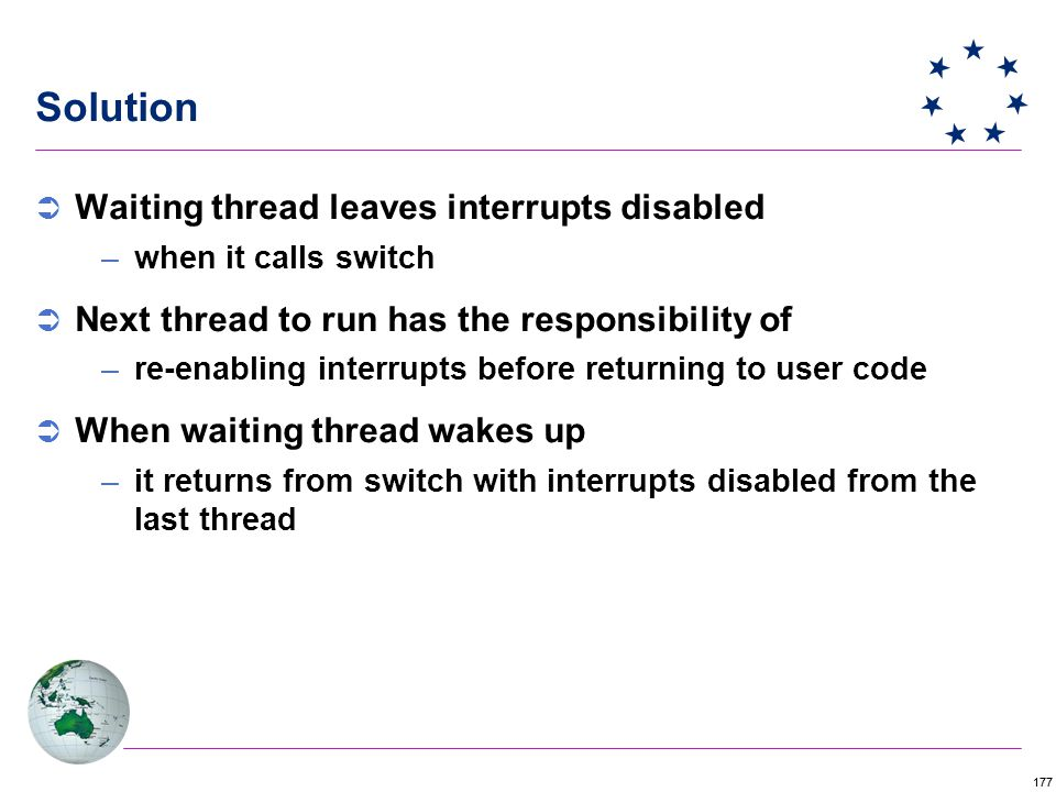 177 Solution  Waiting thread leaves interrupts disabled –when it calls switch  Next thread to run has the responsibility of –re-enabling interrupts before returning to user code  When waiting thread wakes up –it returns from switch with interrupts disabled from the last thread
