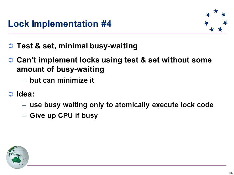 180 Lock Implementation #4  Test & set, minimal busy-waiting  Can't implement locks using test & set without some amount of busy-waiting –but can minimize it  Idea: –use busy waiting only to atomically execute lock code –Give up CPU if busy