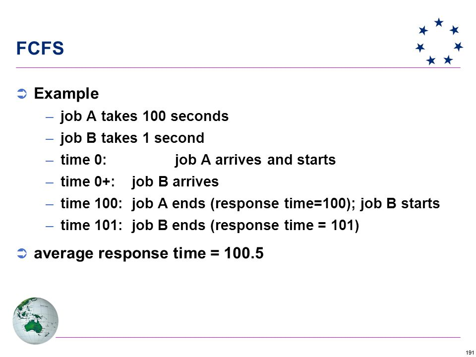 191 FCFS  Example –job A takes 100 seconds –job B takes 1 second –time 0: job A arrives and starts –time 0+: job B arrives –time 100: job A ends (response time=100); job B starts –time 101: job B ends (response time = 101)  average response time = 100.5