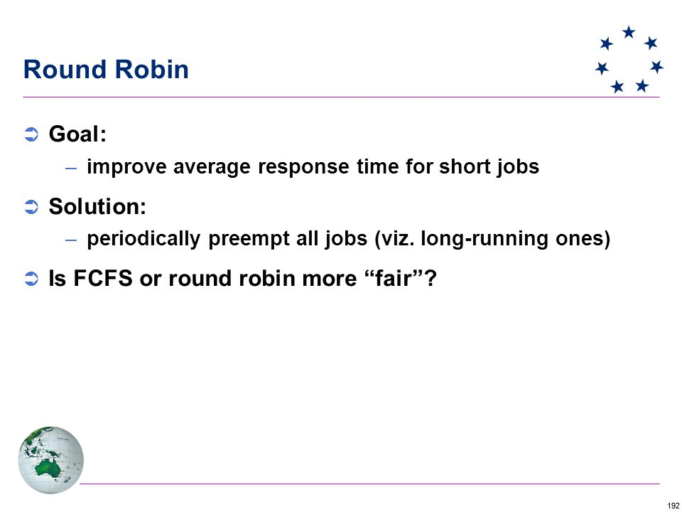 192 Round Robin  Goal: –improve average response time for short jobs  Solution: –periodically preempt all jobs (viz.
