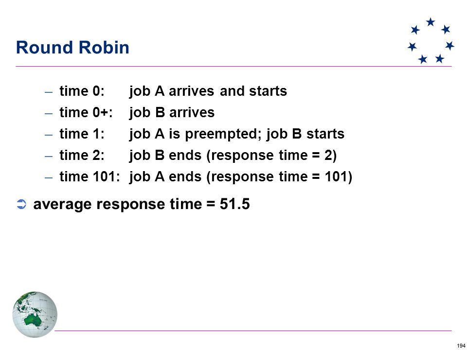 194 Round Robin –time 0: job A arrives and starts –time 0+: job B arrives –time 1: job A is preempted; job B starts –time 2: job B ends (response time = 2) –time 101: job A ends (response time = 101)  average response time = 51.5
