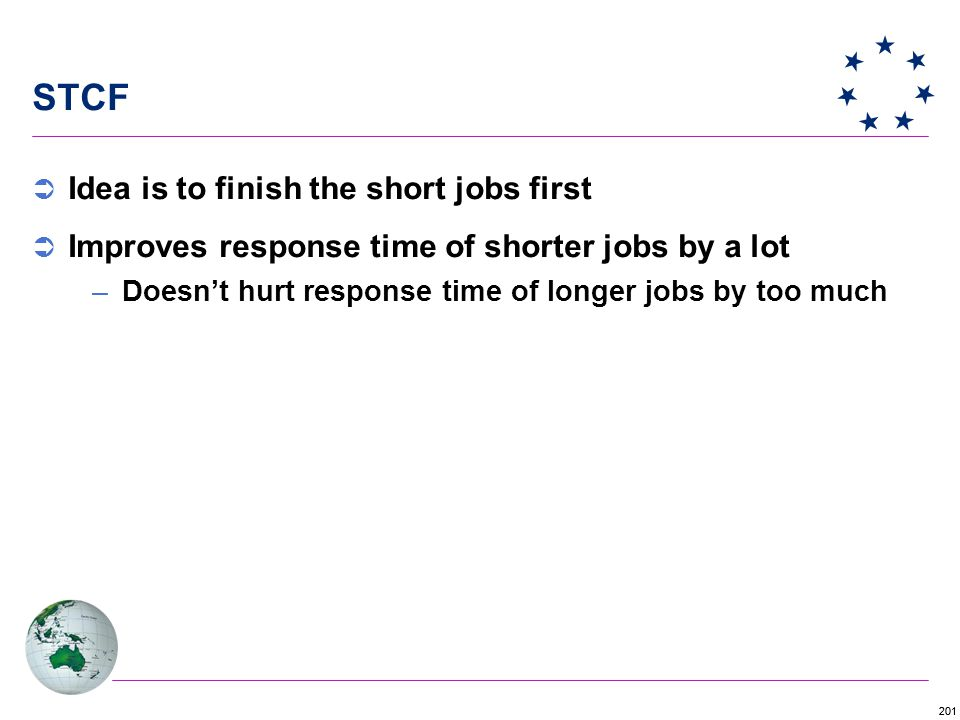 201 STCF  Idea is to finish the short jobs first  Improves response time of shorter jobs by a lot –Doesn't hurt response time of longer jobs by too much