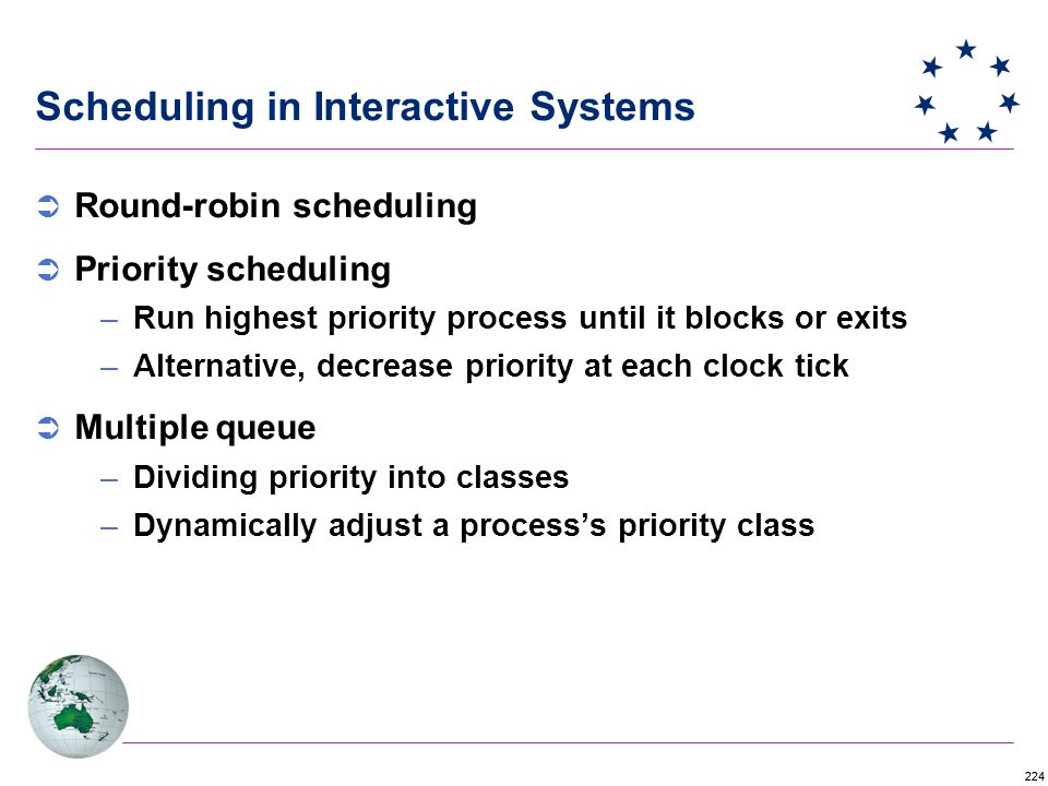 224 Scheduling in Interactive Systems  Round-robin scheduling  Priority scheduling –Run highest priority process until it blocks or exits –Alternative, decrease priority at each clock tick  Multiple queue –Dividing priority into classes –Dynamically adjust a process's priority class
