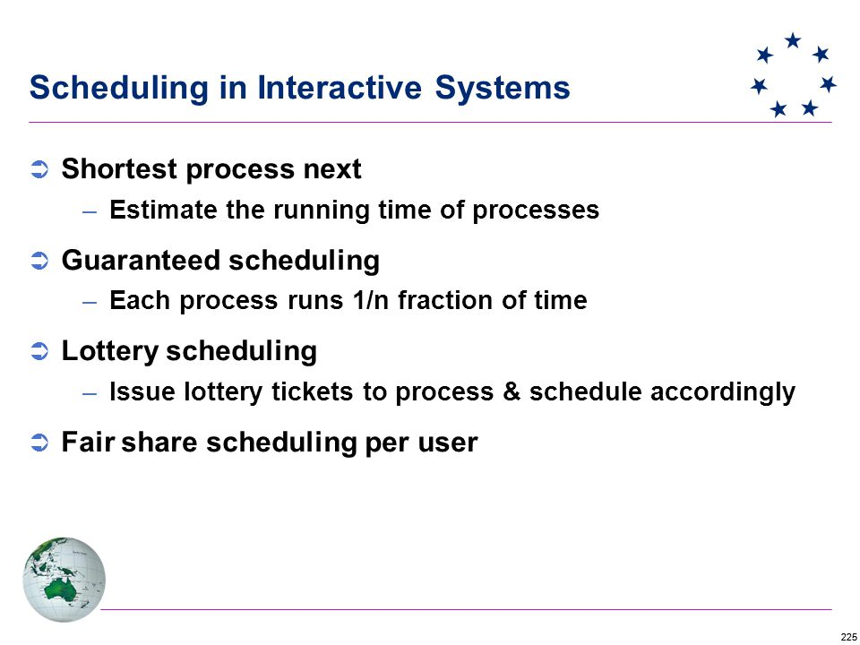 225 Scheduling in Interactive Systems  Shortest process next –Estimate the running time of processes  Guaranteed scheduling –Each process runs 1/n fraction of time  Lottery scheduling –Issue lottery tickets to process & schedule accordingly  Fair share scheduling per user