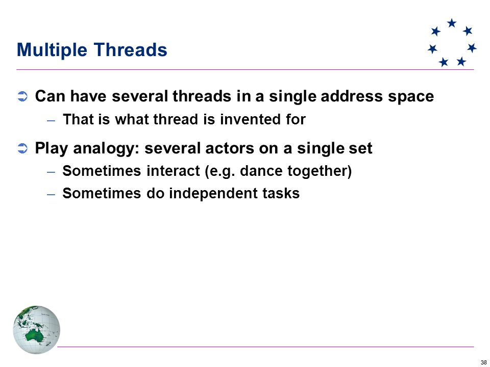 38 Multiple Threads  Can have several threads in a single address space –That is what thread is invented for  Play analogy: several actors on a single set –Sometimes interact (e.g.