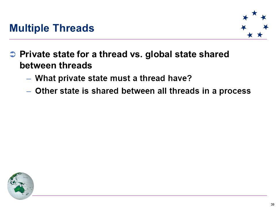 39 Multiple Threads  Private state for a thread vs.