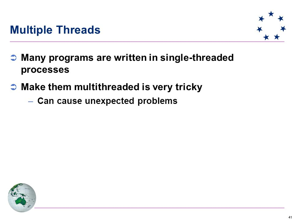 41 Multiple Threads  Many programs are written in single-threaded processes  Make them multithreaded is very tricky –Can cause unexpected problems