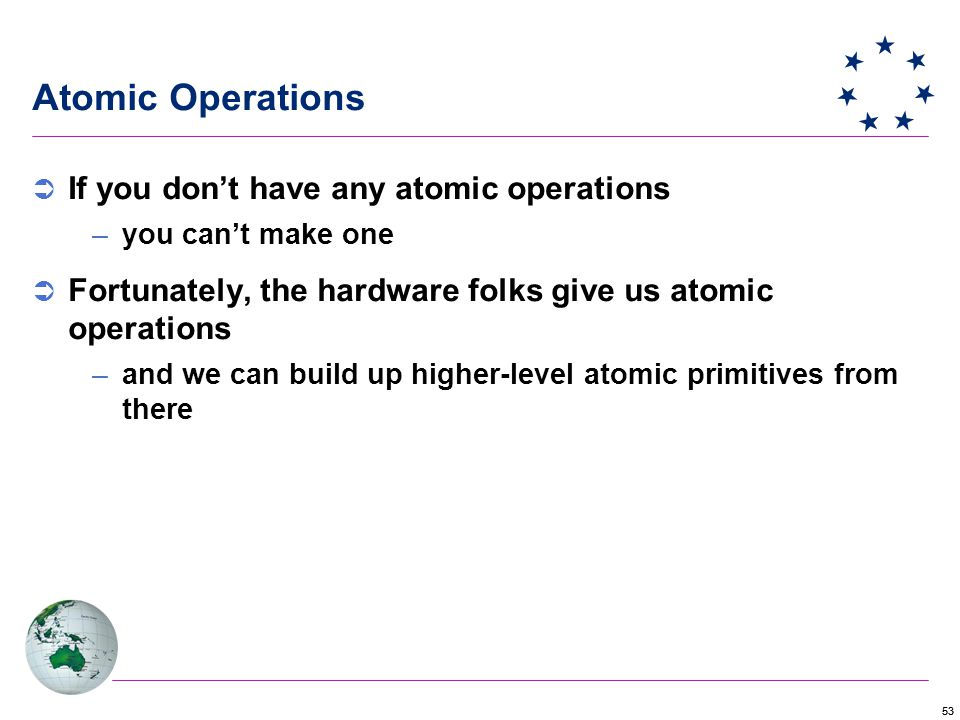 53 Atomic Operations  If you don't have any atomic operations –you can't make one  Fortunately, the hardware folks give us atomic operations –and we can build up higher-level atomic primitives from there