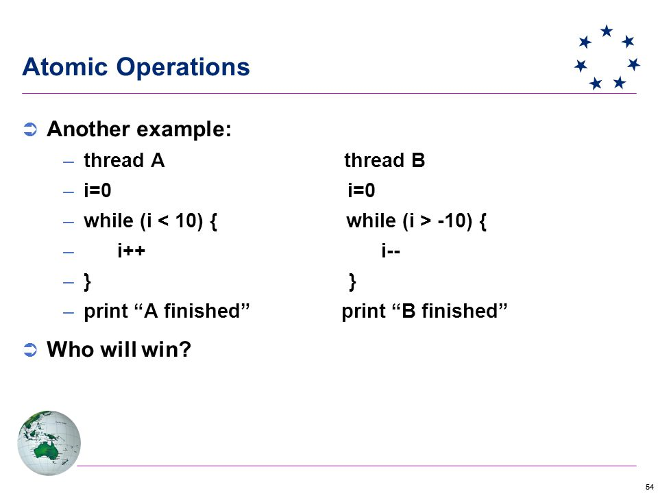 54 Atomic Operations  Another example: –thread A thread B –i=0 i=0 –while (i -10) { – i++ i-- –} } –print A finished print B finished  Who will win