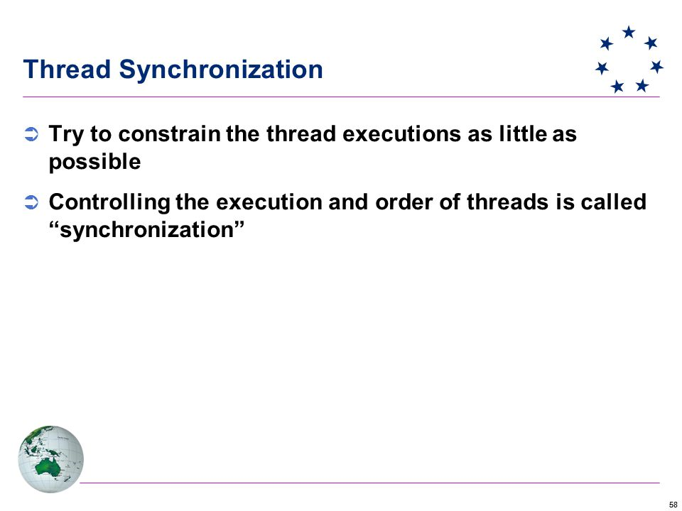 58 Thread Synchronization  Try to constrain the thread executions as little as possible  Controlling the execution and order of threads is called synchronization