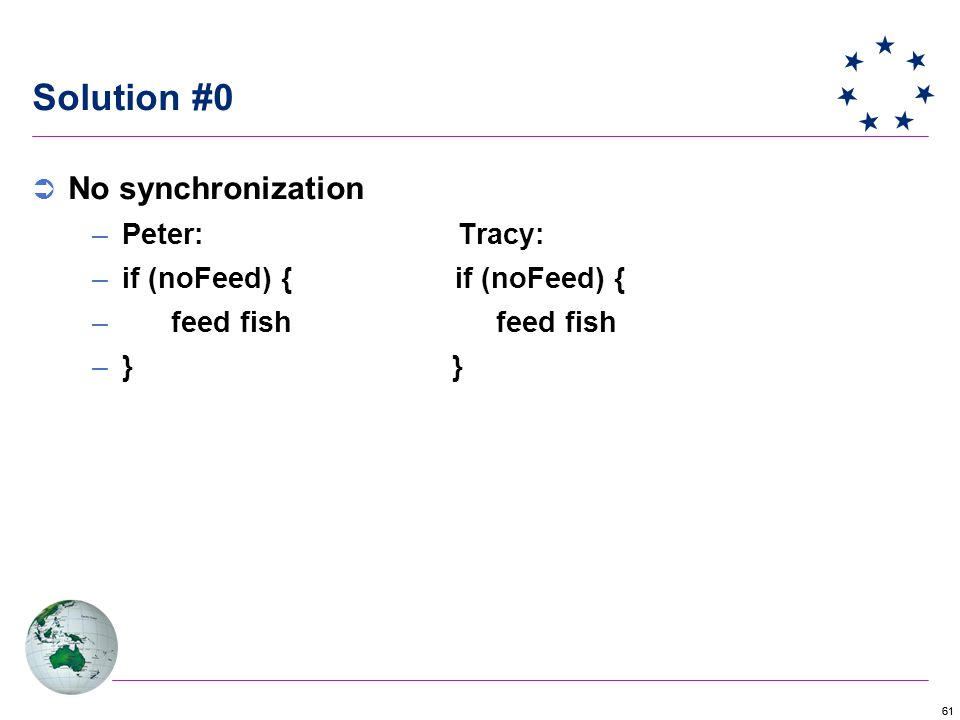 61 Solution #0  No synchronization –Peter: Tracy: –if (noFeed) { if (noFeed) { – feed fish feed fish –} }
