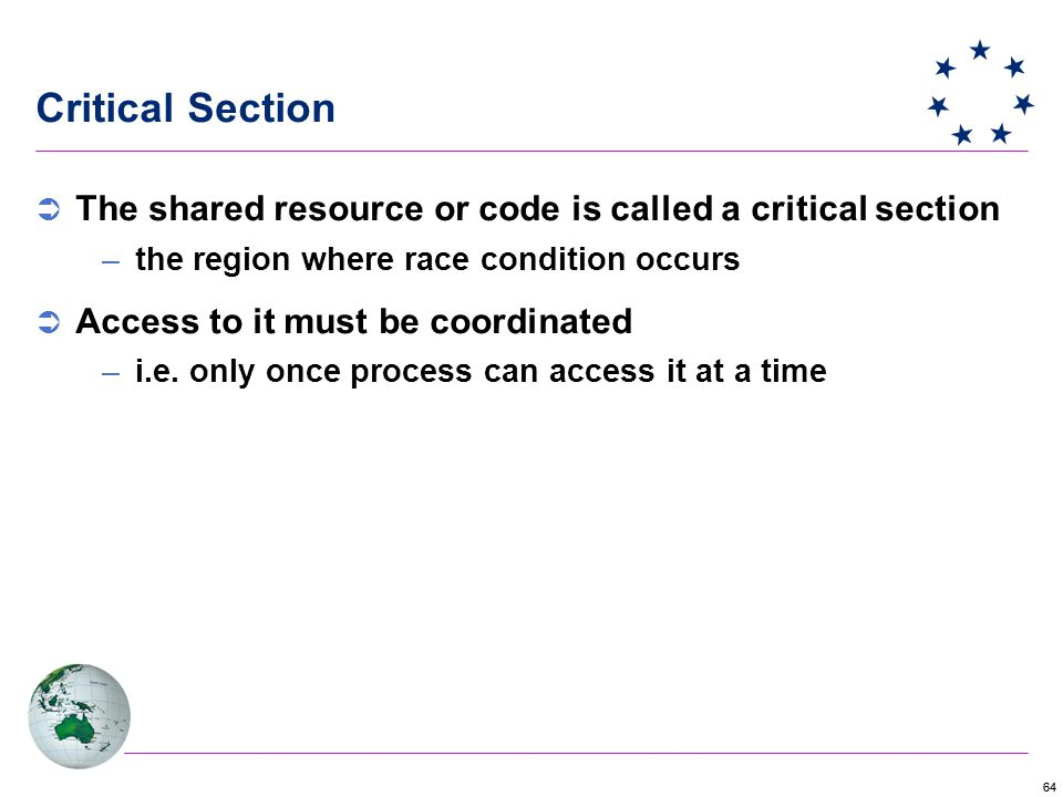 64 Critical Section  The shared resource or code is called a critical section –the region where race condition occurs  Access to it must be coordinated –i.e.