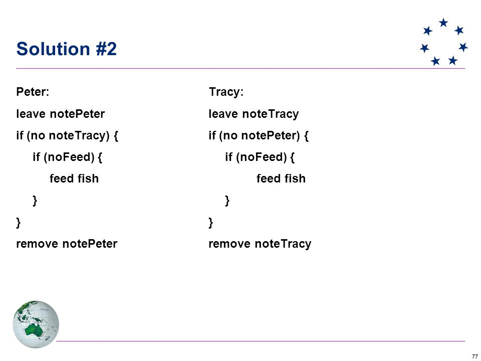 77 Solution #2 Peter: Tracy: leave notePeter leave noteTracy if (no noteTracy) { if (no notePeter) { if (noFeed) { if (noFeed) { feed fish feed fish } } } remove notePeter remove noteTracy