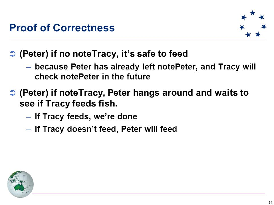 84 Proof of Correctness  (Peter) if no noteTracy, it's safe to feed –because Peter has already left notePeter, and Tracy will check notePeter in the future  (Peter) if noteTracy, Peter hangs around and waits to see if Tracy feeds fish.