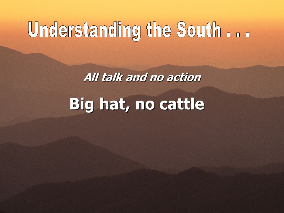All talk and no action Big hat, no cattle