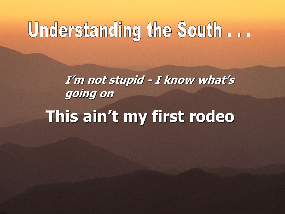 I'm not stupid - I know what's going on This ain't my first rodeo